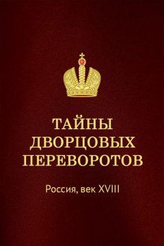 Тайны дворцовых переворотов. Россия, век XVIII